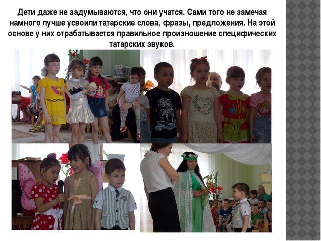 Дети даже не задумываются, что они учатся. Сами того не замечая намного лучше...