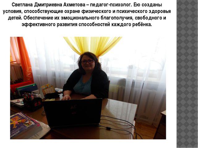 Светлана Дмитриевна Ахметова – педагог-психолог. Ею созданы условия, способст...