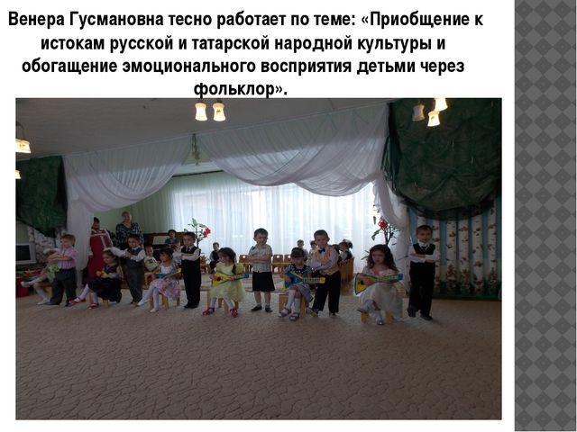 Венера Гусмановна тесно работает по теме: «Приобщение к истокам русской и та...