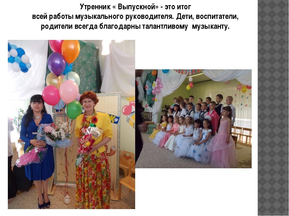 Утренник « Выпускной» - это итог всей работы музыкального руководителя. Дети,...