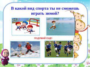 В какой вид спорта ты не сможешь играть зимой? ПОДУМАЙ ЕЩЕ!
