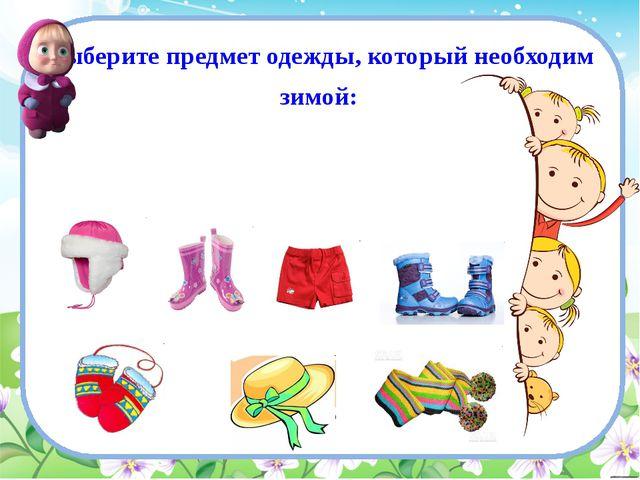 Выберите предмет одежды, который необходим зимой: