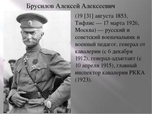 Брусилов Алексей Алексеевич (19 [31] августа 1853, Тифлис — 17 марта 1926, Мо