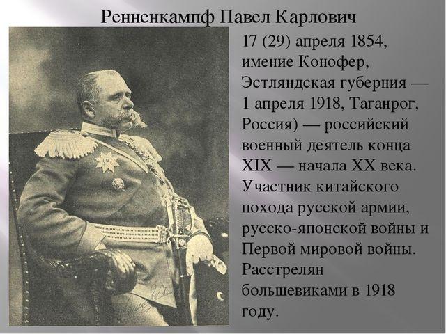 Ренненкампф Павел Карлович 17 (29) апреля 1854, имение Конофер, Эстляндская г...