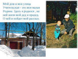 Мой дом и моя улица Учительская - это моя малая Родина. Здесь я родился , на