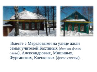 Вместе с Мерзловыми на улице жили семьи учителей Бахтиных (дом на фото слева