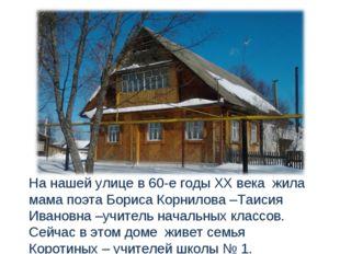 На нашей улице в 60-е годы ХХ века жила мама поэта Бориса Корнилова –Таисия И