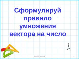 * * гимназия №10ЛИК Сформулируй правило умножения вектора на число гимназия