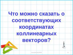 Что можно сказать о соответствующих координатах коллинеарных векторов? * * ги
