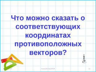 Что можно сказать о соответствующих координатах противоположных векторов? * *