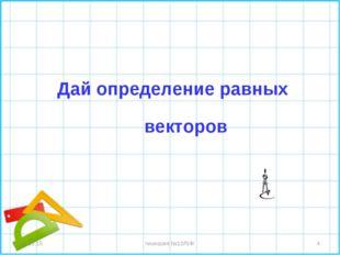 * гимназия №10ЛИК * Дай определение равных векторов гимназия №10ЛИК