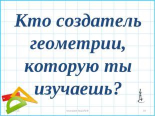 Кто создатель геометрии, которую ты изучаешь? * * гимназия №10ЛИК гимназия №1
