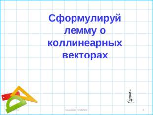 * гимназия №10ЛИК * Сформулируй лемму о коллинеарных векторах гимназия №10ЛИК
