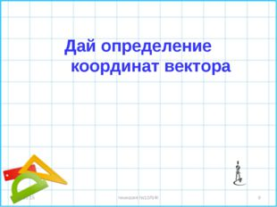Дай определение координат вектора * * гимназия №10ЛИК гимназия №10ЛИК