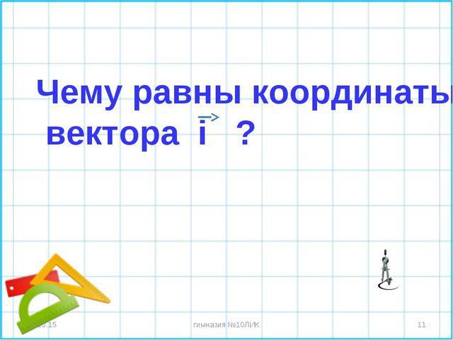 * гимназия №10ЛИК * Чему равны координаты вектора i ? гимназия №10ЛИК