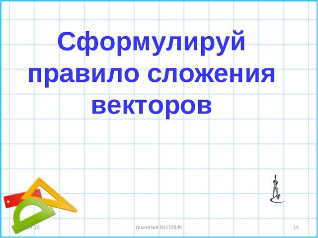 * * гимназия №10ЛИК Сформулируй правило сложения векторов гимназия №10ЛИК