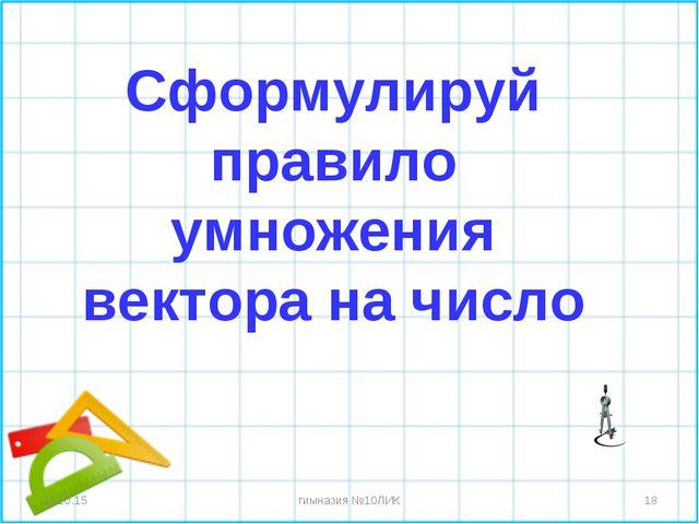 * * гимназия №10ЛИК Сформулируй правило умножения вектора на число гимназия...