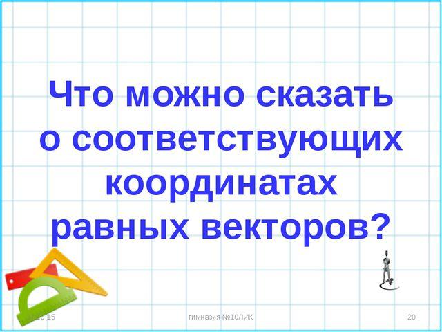 Что можно сказать о соответствующих координатах равных векторов? * * гимназия...