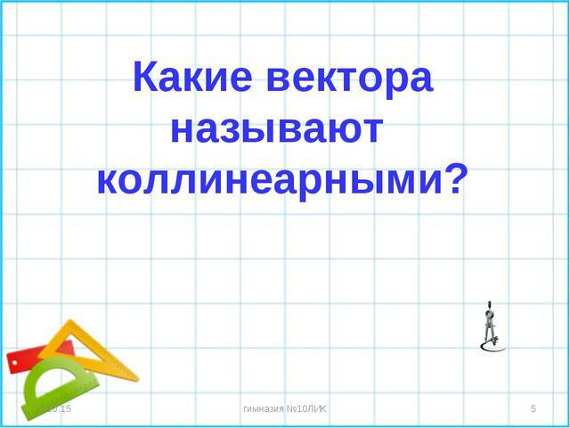 * гимназия №10ЛИК * Какие вектора называют коллинеарными? гимназия №10ЛИК