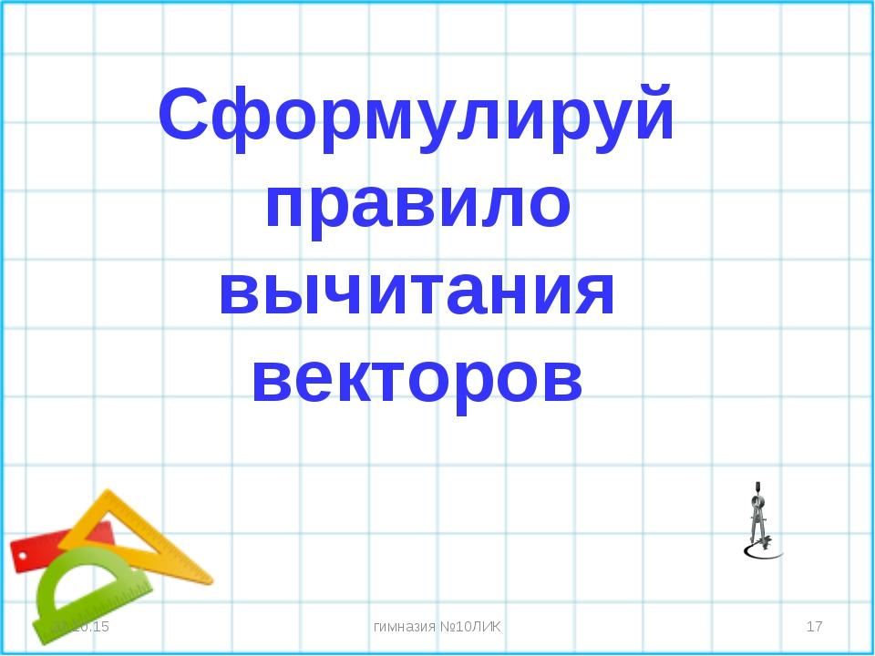 * * гимназия №10ЛИК Сформулируй правило вычитания векторов гимназия №10ЛИК