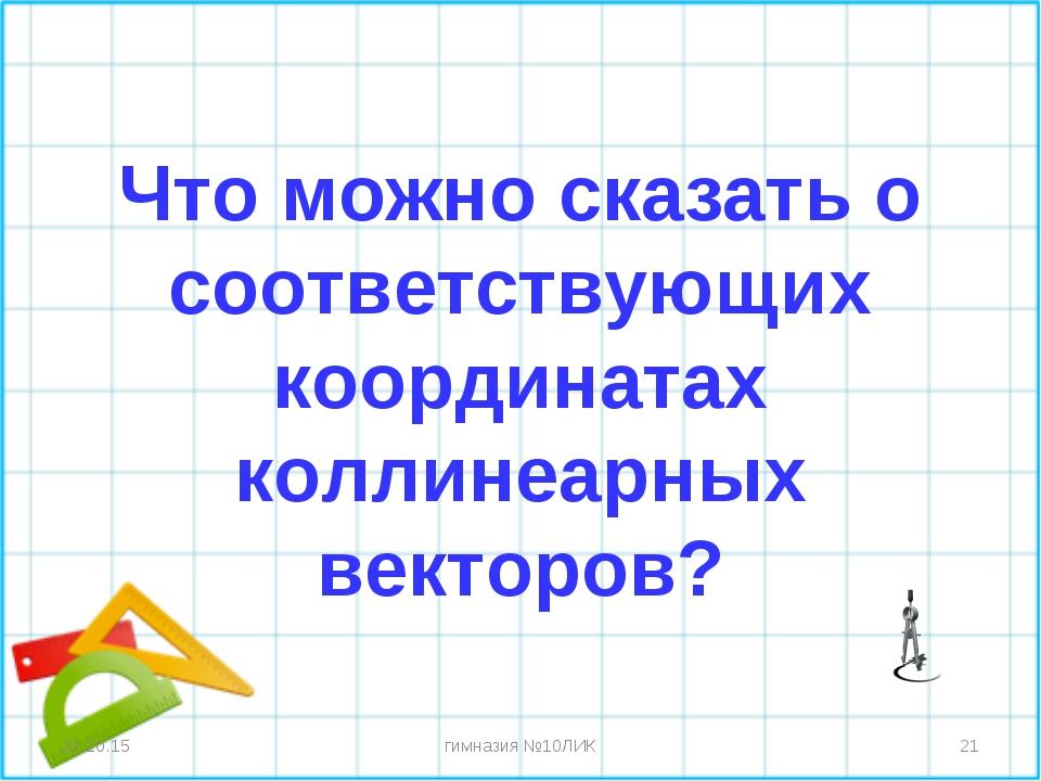 Что можно сказать о соответствующих координатах коллинеарных векторов? * * ги...