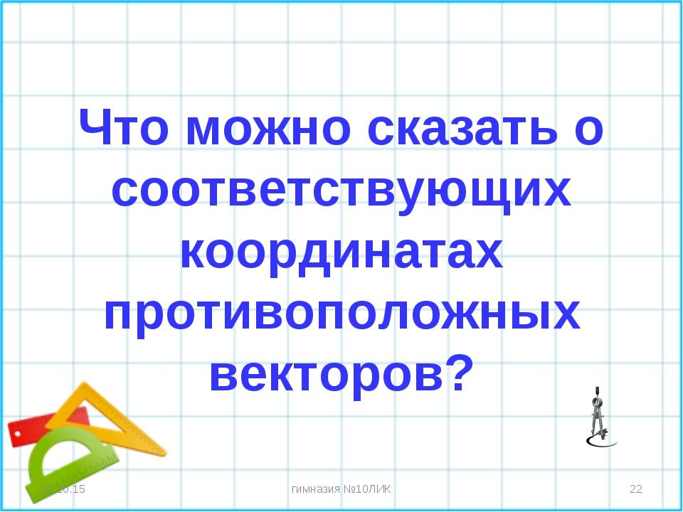 Что можно сказать о соответствующих координатах противоположных векторов? * *...