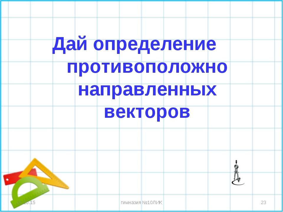 Дай определение противоположно направленных векторов * * гимназия №10ЛИК гимн...