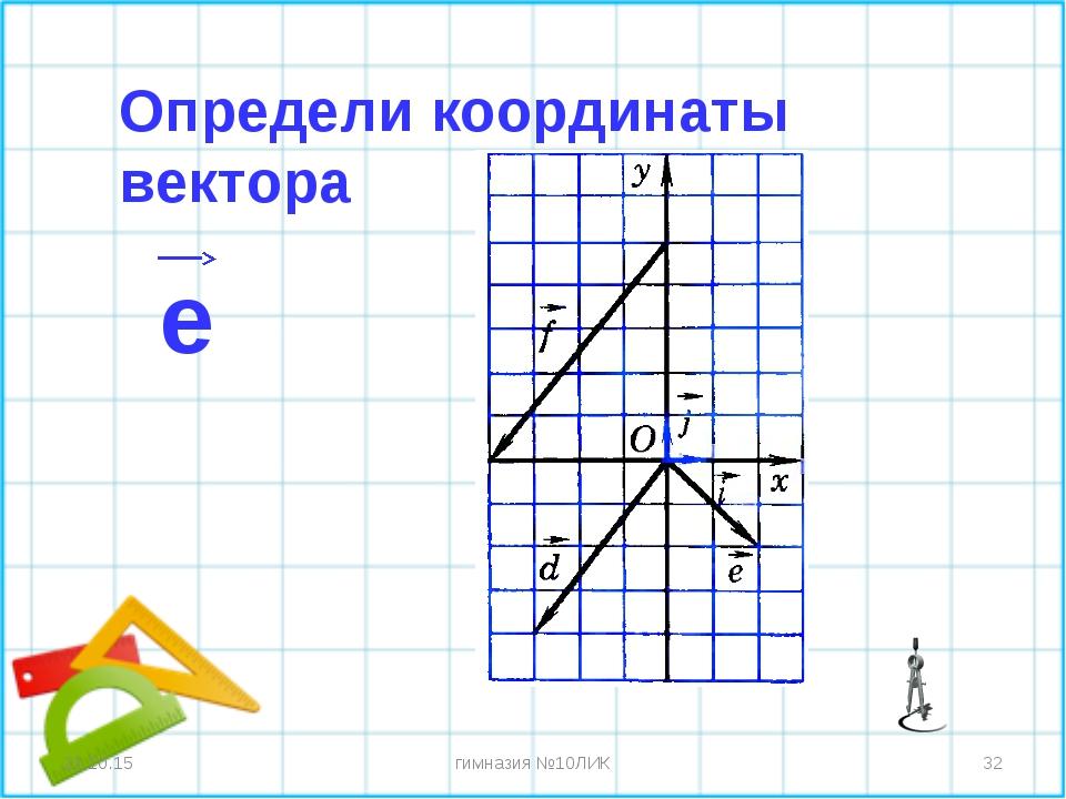 * * гимназия №10ЛИК Определи координаты вектора e гимназия №10ЛИК