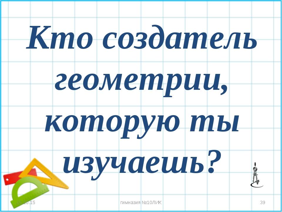 Кто создатель геометрии, которую ты изучаешь? * * гимназия №10ЛИК гимназия №1...