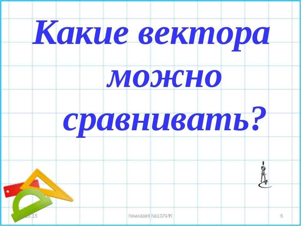 Какие вектора можно сравнивать? * * гимназия №10ЛИК гимназия №10ЛИК