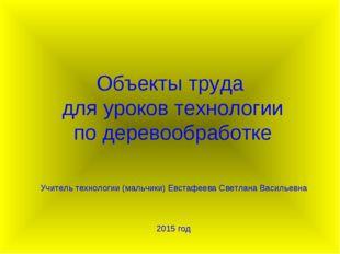 Объекты труда для уроков технологии по деревообработке Учитель технологии (ма