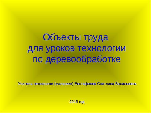 Объекты труда для уроков технологии по деревообработке Учитель технологии (ма...