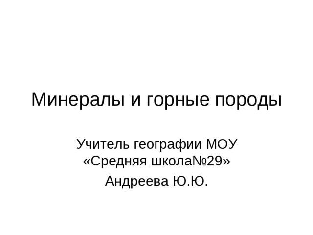 Минералы и горные породы Учитель географии МОУ «Средняя школа№29» Андреева Ю.Ю.