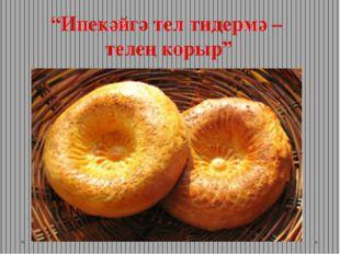 """Ипекәйгә тел тидермә – телең корыр"""