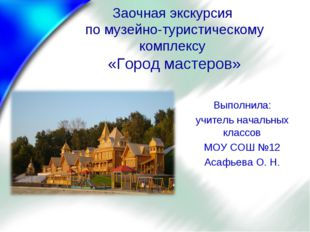 Заочная экскурсия по музейно-туристическому комплексу «Город мастеров» Выполн