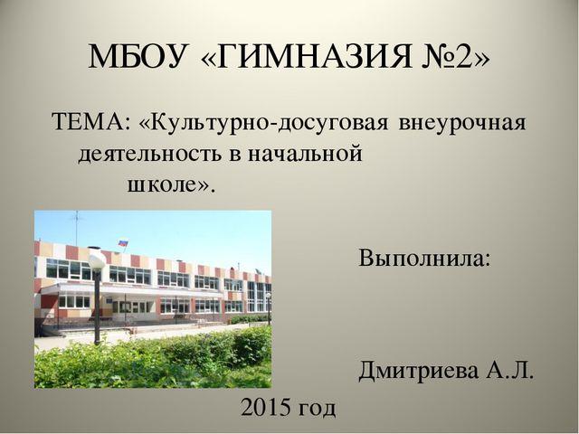 МБОУ «ГИМНАЗИЯ №2» ТЕМА: «Культурно-досуговая внеурочная деятельность в нача...