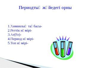 1.Химиялық таңбасы- 2.Реттік нөмірі- 3.Ar(Fe)- 4.Период нөмірі- 5.Топ нөмірі-