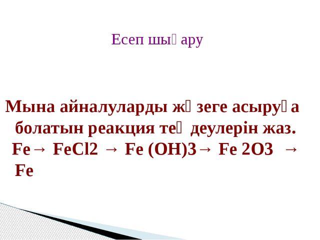 Мына айналуларды жүзеге асыруға болатын реакция теңдеулерін жаз. Fe→ FeCl2 →...