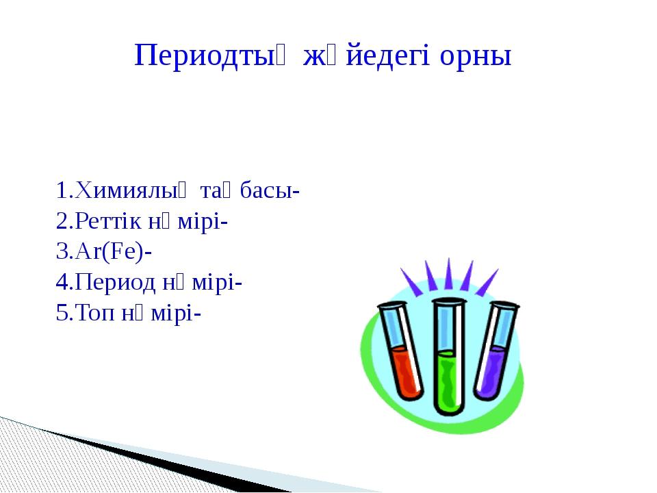 1.Химиялық таңбасы- 2.Реттік нөмірі- 3.Ar(Fe)- 4.Период нөмірі- 5.Топ нөмірі-...
