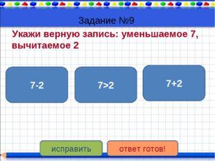 Задание №9 Укажи верную запись: уменьшаемое 7, вычитаемое 2 7-2 7>2 7+2 испра