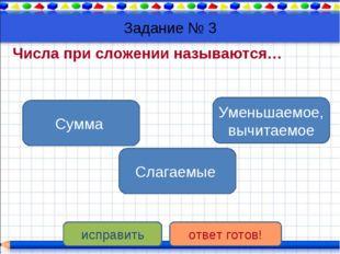 Задание № 3 Числа при сложении называются… Слагаемые Сумма Уменьшаемое, вычит