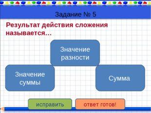 Задание № 5 Результат действия сложения называется… Значение суммы Значение р