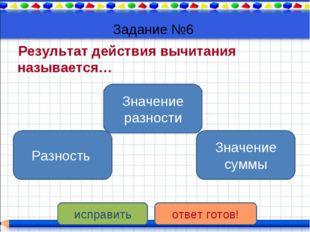 Задание №6 Результат действия вычитания называется… Значение разности Разност