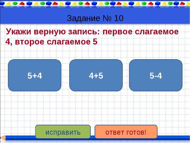 Задание № 10 Укажи верную запись: первое слагаемое 4, второе слагаемое 5 4+5...