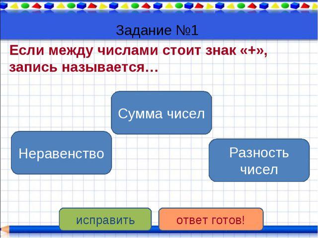 Задание №1 Если между числами стоит знак «+», запись называется… Сумма чисел...