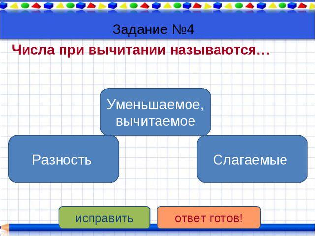 Задание №4 Числа при вычитании называются… Уменьшаемое, вычитаемое Разность С...