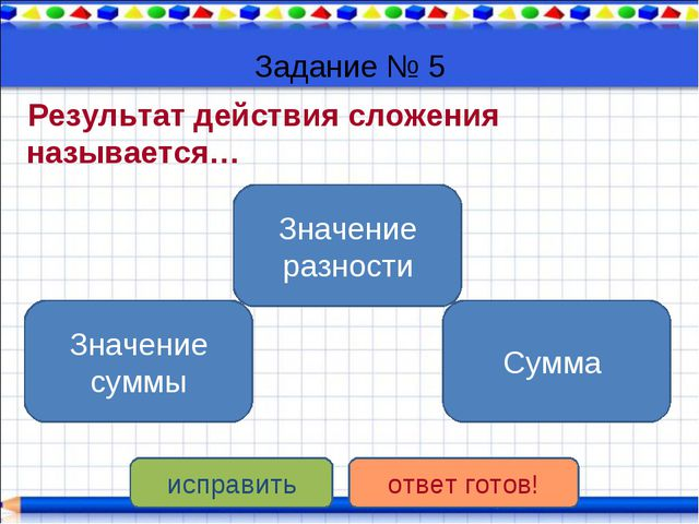 Задание № 5 Результат действия сложения называется… Значение суммы Значение р...