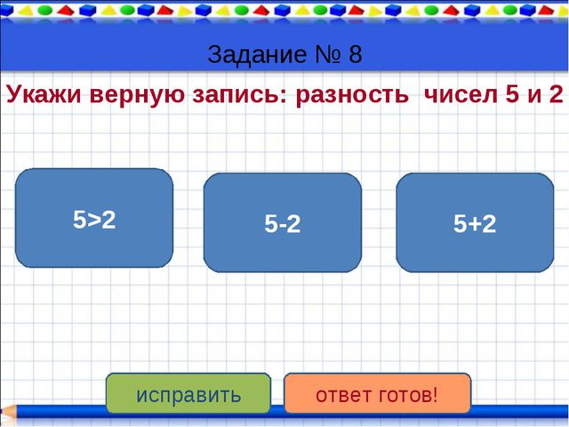 Задание № 8 Укажи верную запись: разность чисел 5 и 2 5-2 5>2 5+2 исправить о...