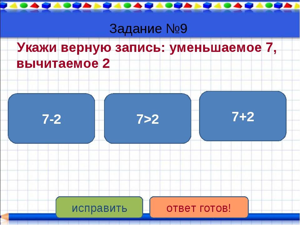Задание №9 Укажи верную запись: уменьшаемое 7, вычитаемое 2 7-2 7>2 7+2 испра...
