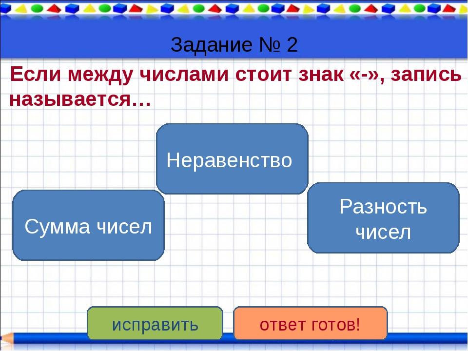 Задание № 2 Если между числами стоит знак «-», запись называется… Разность чи...